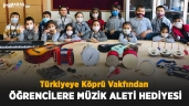 Türkiyeye Köprü Vakfından Öğrencilere Müzik Aleti Hediyesi