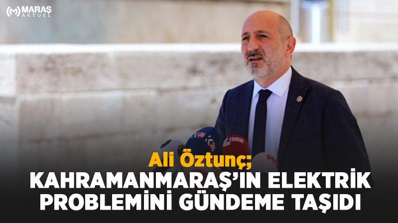 Ali Öztunç; Kahramanmaraş'taki Elektrik Sorununu Gündeme Taşıdı